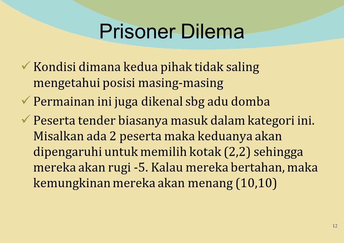 Prisoner Dilema Kondisi dimana kedua pihak tidak saling mengetahui posisi masing-masing. Permainan ini juga dikenal sbg adu domba.