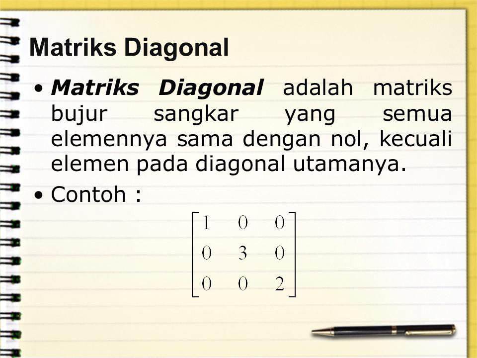 Matriks Diagonal Matriks Diagonal adalah matriks bujur sangkar yang semua elemennya sama dengan nol, kecuali elemen pada diagonal utamanya.