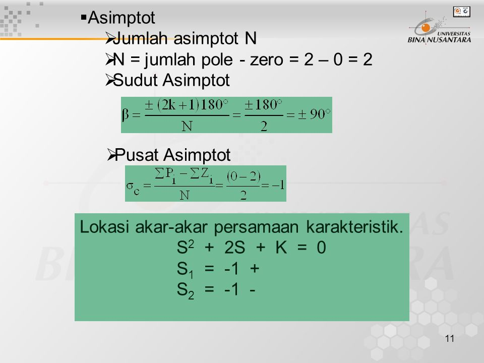 Asimptot Jumlah asimptot N. N = jumlah pole - zero = 2 – 0 = 2. Sudut Asimptot. Pusat Asimptot. Lokasi akar-akar persamaan karakteristik.