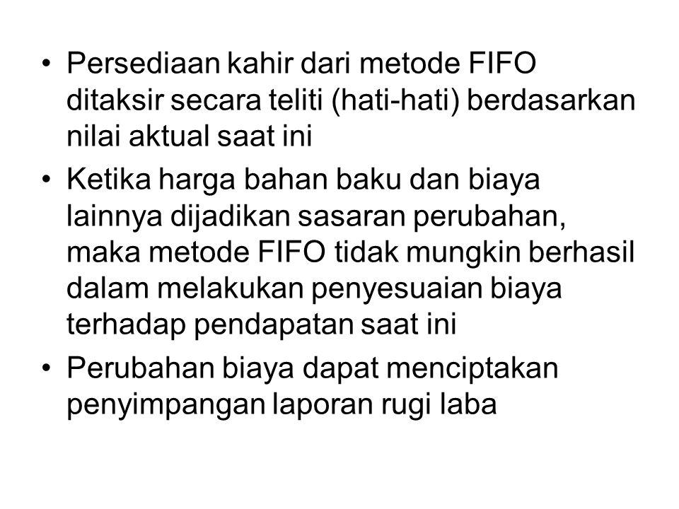 Persediaan kahir dari metode FIFO ditaksir secara teliti (hati-hati) berdasarkan nilai aktual saat ini