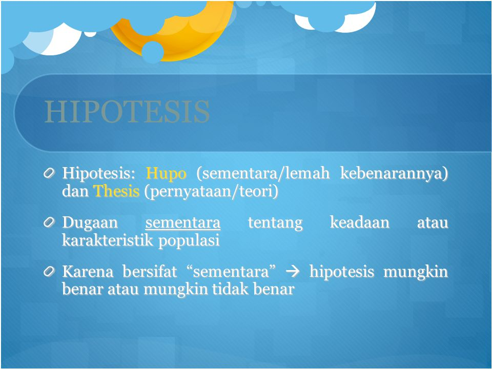 HIPOTESIS Hipotesis: Hupo (sementara/lemah kebenarannya) dan Thesis (pernyataan/teori)
