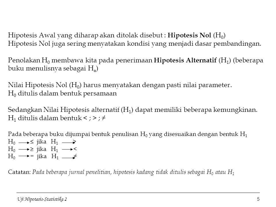 Hipotesis Awal yang diharap akan ditolak disebut : Hipotesis Nol (H0) Hipotesis Nol juga sering menyatakan kondisi yang menjadi dasar pembandingan. Penolakan H0 membawa kita pada penerimaan Hipotesis Alternatif (H1) (beberapa buku menulisnya sebagai Ha) Nilai Hipotesis Nol (H0) harus menyatakan dengan pasti nilai parameter. H0 ditulis dalam bentuk persamaan Sedangkan Nilai Hipotesis alternatif (H1) dapat memiliki beberapa kemungkinan. H1 ditulis dalam bentuk < ; > ; ≠ Pada beberapa buku dijumpai bentuk penulisan H0 yang disesuaikan dengan bentuk H1 H0 ≤ jika H1 > H0 ≥ jika H1 < H0 = jika H1 ≠ Catatan: Pada beberapa jurnal penelitian, hipotesis kadang tidak ditulis sebagai H0 atau H1
