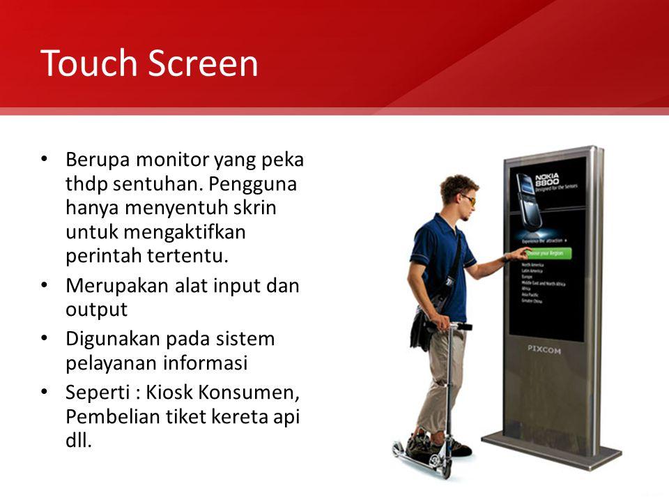 Touch Screen Berupa monitor yang peka thdp sentuhan. Pengguna hanya menyentuh skrin untuk mengaktifkan perintah tertentu.