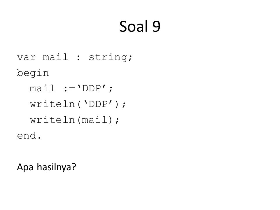 Soal 9 var mail : string; begin mail :='DDP'; writeln('DDP'); writeln(mail); end. Apa hasilnya