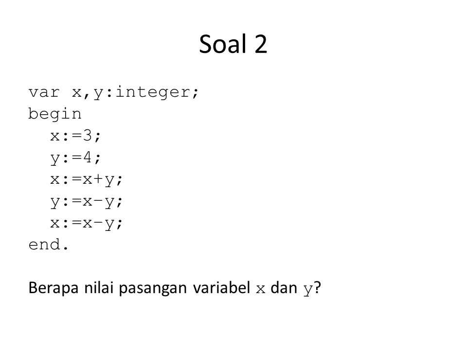 Soal 2 var x,y:integer; begin x:=3; y:=4; x:=x+y; y:=x–y; x:=x–y; end.