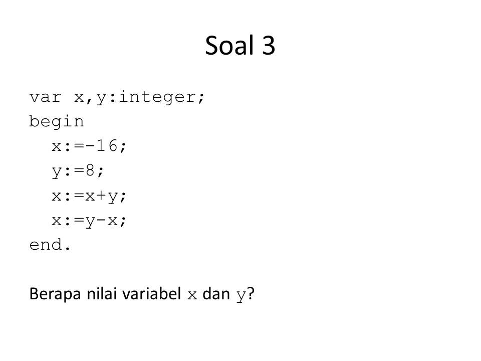Soal 3 var x,y:integer; begin x:=-16; y:=8; x:=x+y; x:=y-x; end.