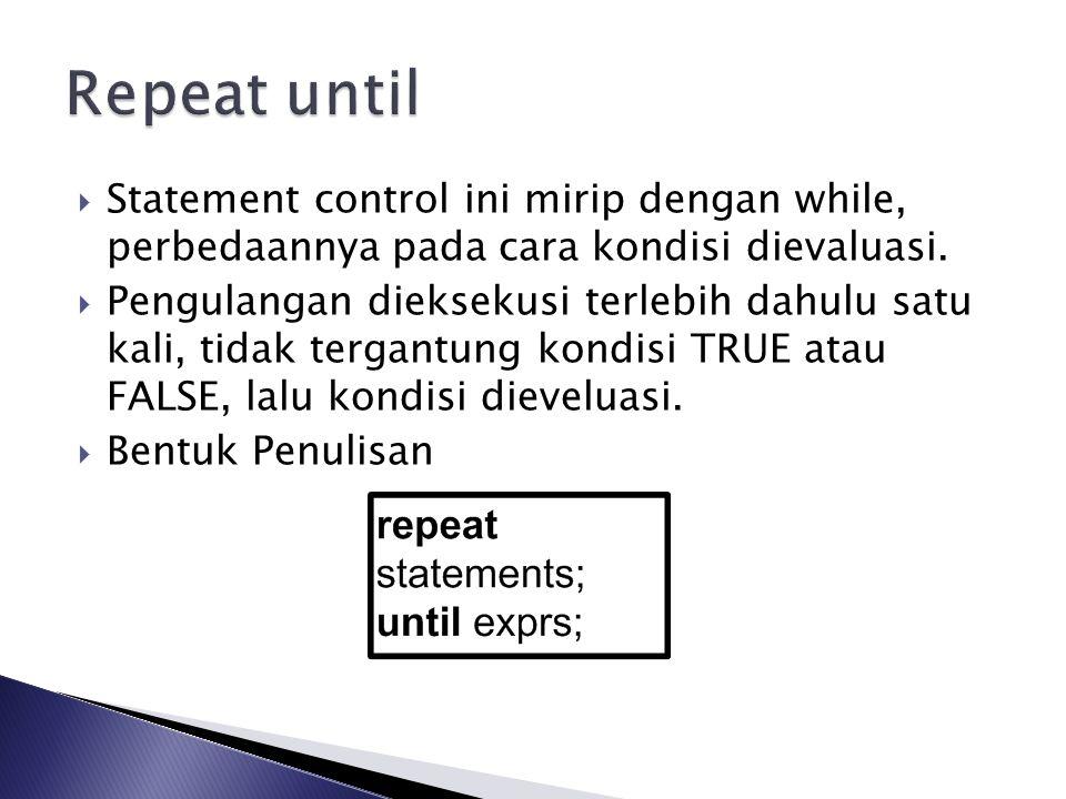 Repeat until Statement control ini mirip dengan while, perbedaannya pada cara kondisi dievaluasi.