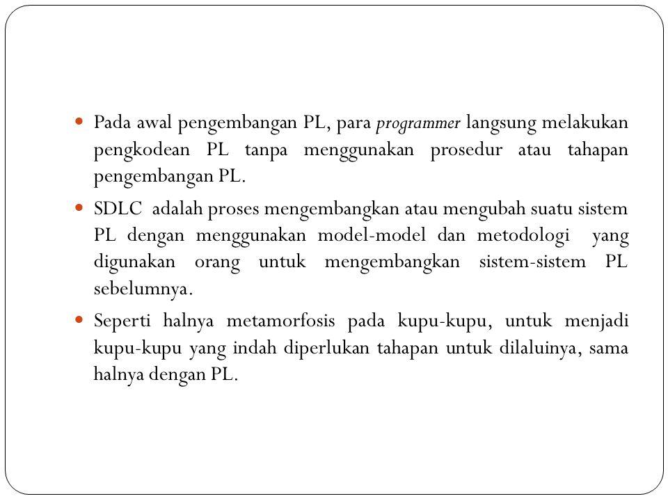 Pada awal pengembangan PL, para programmer langsung melakukan pengkodean PL tanpa menggunakan prosedur atau tahapan pengembangan PL.