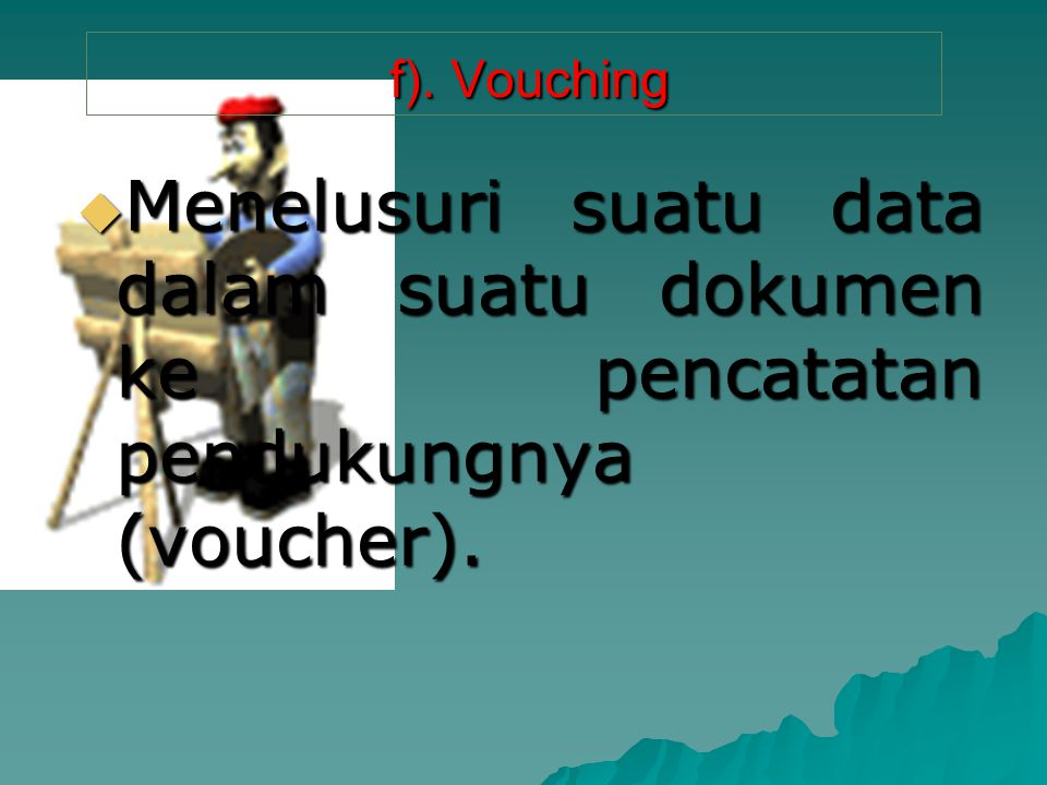f). Vouching Menelusuri suatu data dalam suatu dokumen ke pencatatan pendukungnya (voucher).