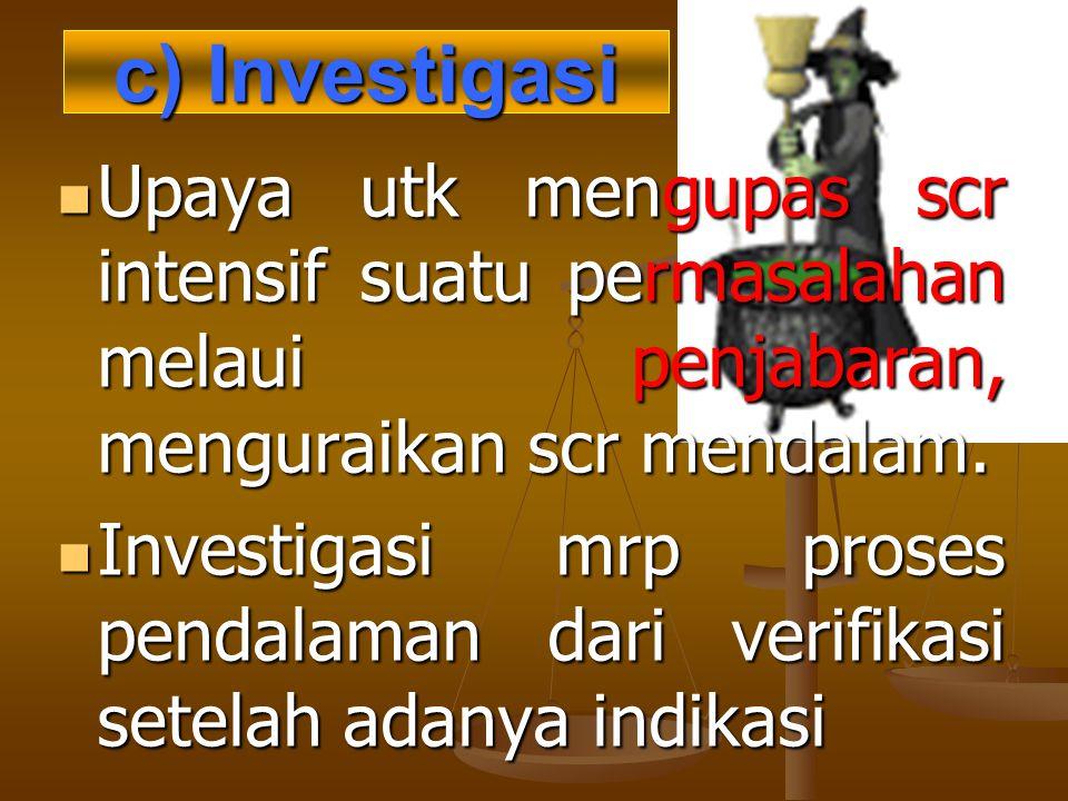 c) Investigasi Upaya utk mengupas scr intensif suatu permasalahan melaui penjabaran, menguraikan scr mendalam.
