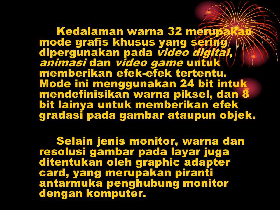 Kedalaman warna 32 merupakan mode grafis khusus yang sering dipergunakan pada video digital, animasi dan video game untuk memberikan efek-efek tertentu. Mode ini menggunakan 24 bit intuk mendefinisikan warna piksel, dan 8 bit lainya untuk memberikan efek gradasi pada gambar ataupun objek.