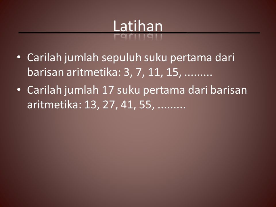 Latihan Carilah jumlah sepuluh suku pertama dari barisan aritmetika: 3, 7, 11, 15, .........