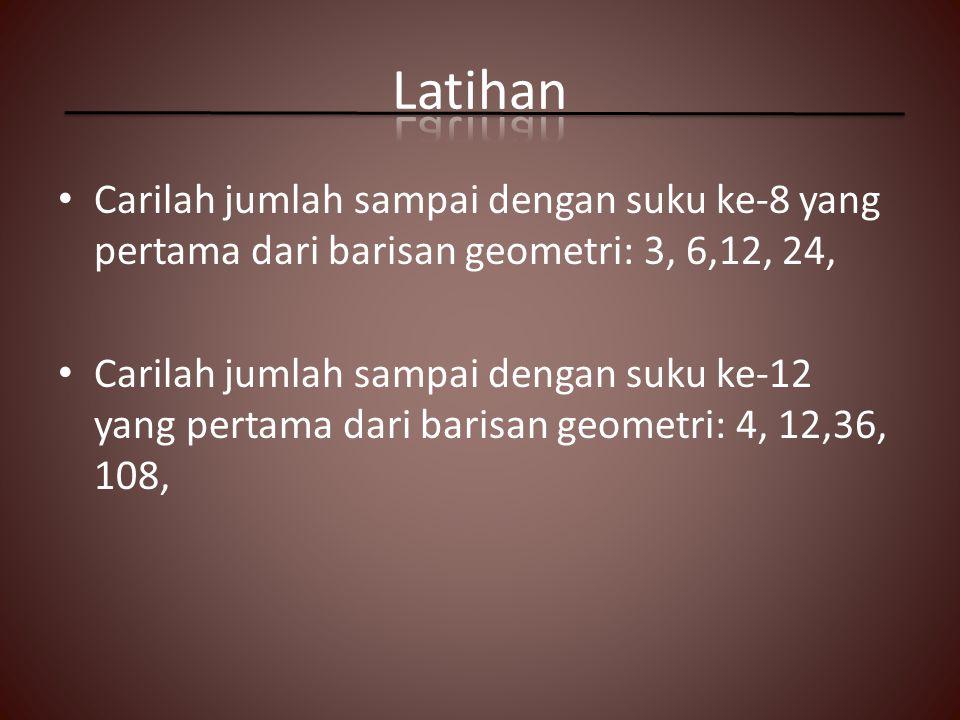 Latihan Carilah jumlah sampai dengan suku ke-8 yang pertama dari barisan geometri: 3, 6,12, 24,
