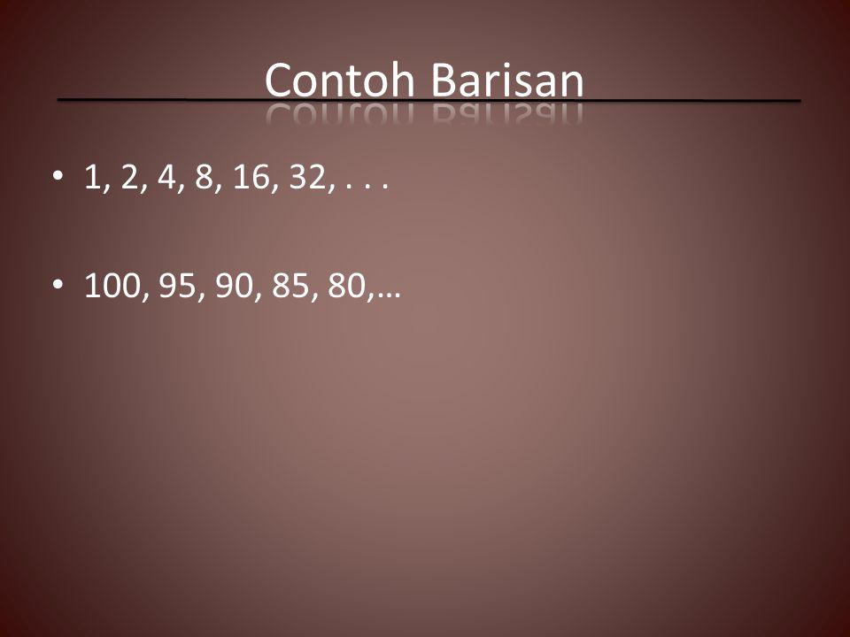 Contoh Barisan 1, 2, 4, 8, 16, 32, . . . 100, 95, 90, 85, 80,…