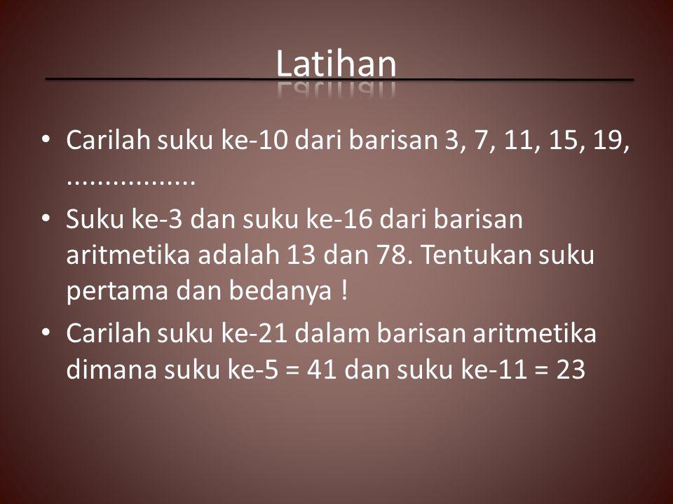 Latihan Carilah suku ke-10 dari barisan 3, 7, 11, 15, 19, .................