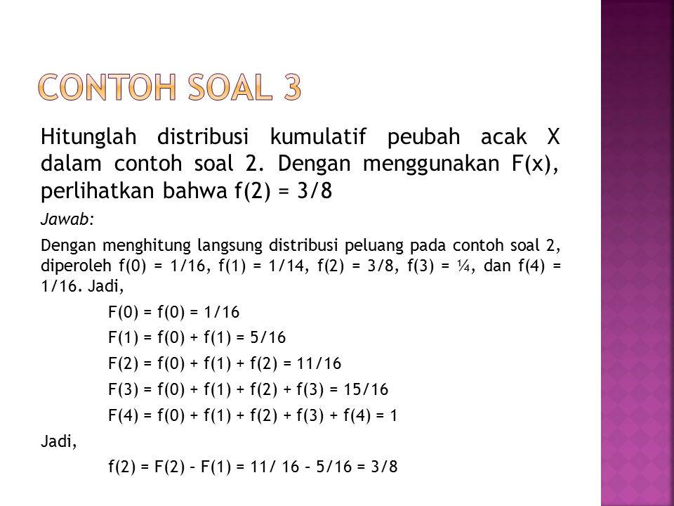 Contoh soal 3 Hitunglah distribusi kumulatif peubah acak X dalam contoh soal 2. Dengan menggunakan F(x), perlihatkan bahwa f(2) = 3/8.