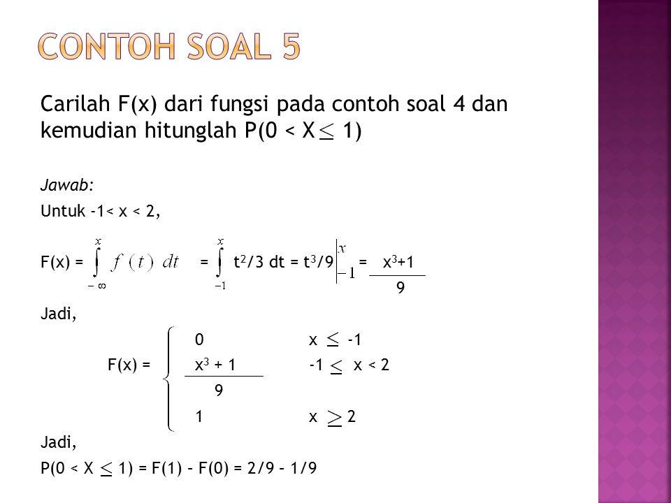 Contoh soal 5 Carilah F(x) dari fungsi pada contoh soal 4 dan kemudian hitunglah P(0 < X 1) Jawab: