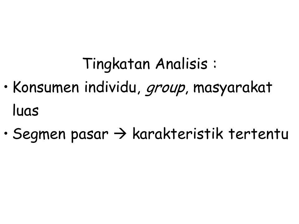 Tingkatan Analisis : Konsumen individu, group, masyarakat luas.