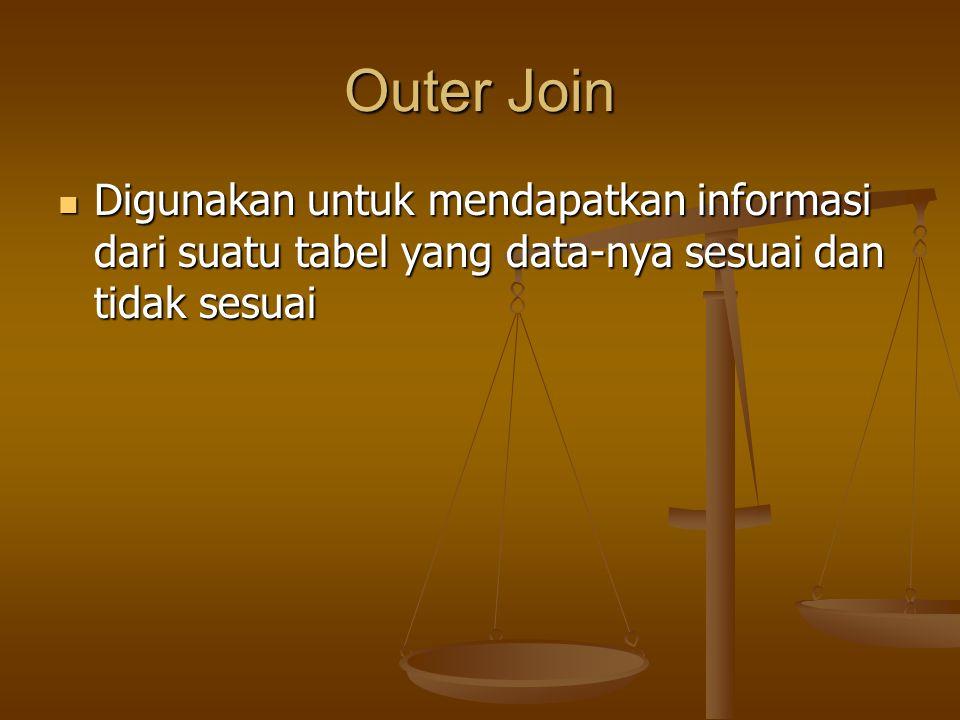 Outer Join Digunakan untuk mendapatkan informasi dari suatu tabel yang data-nya sesuai dan tidak sesuai.