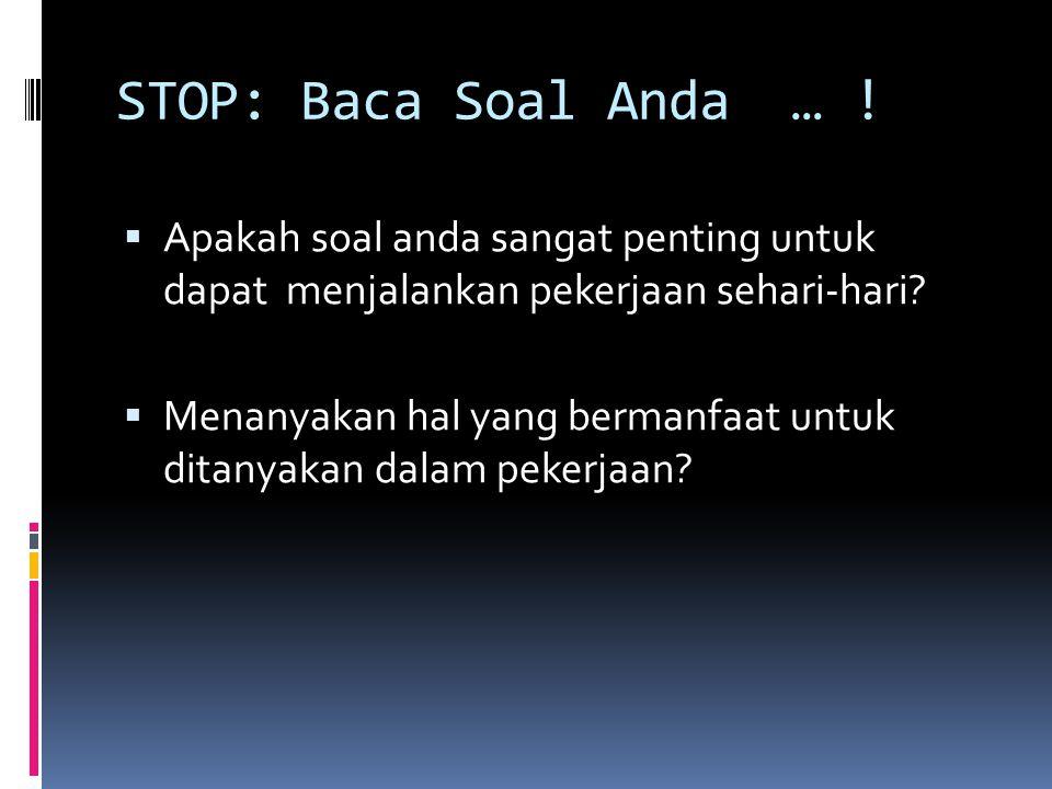 STOP: Baca Soal Anda … ! Apakah soal anda sangat penting untuk dapat menjalankan pekerjaan sehari-hari