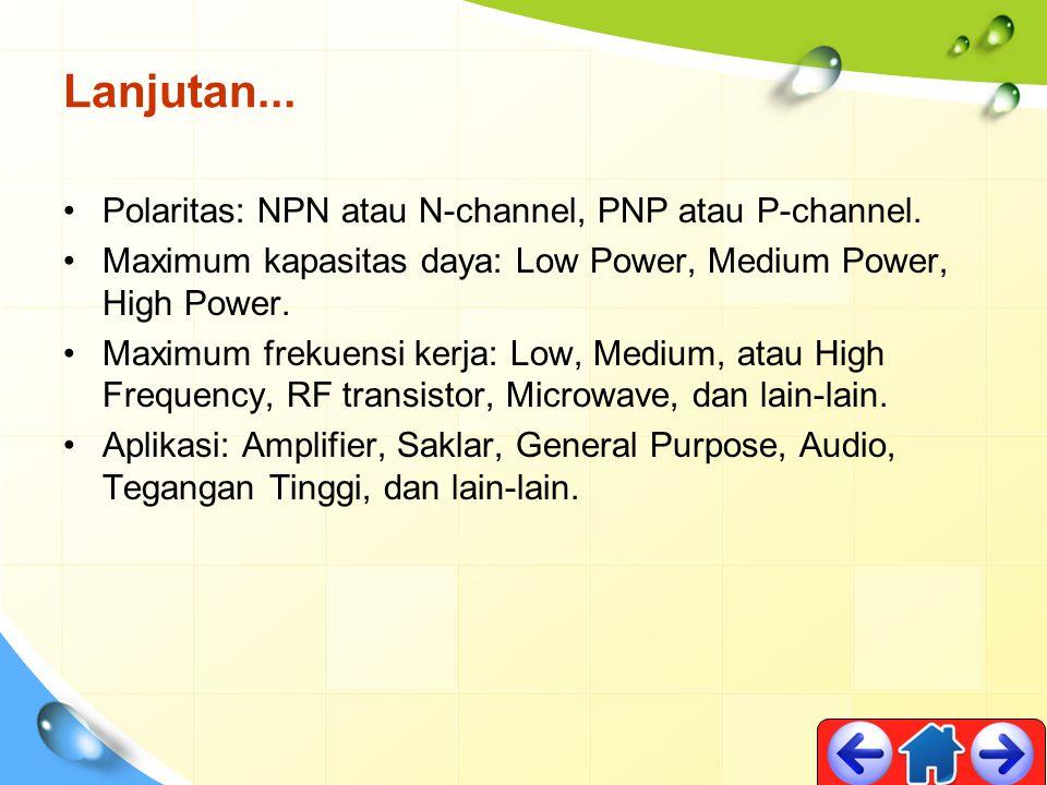 Lanjutan... Polaritas: NPN atau N-channel, PNP atau P-channel.