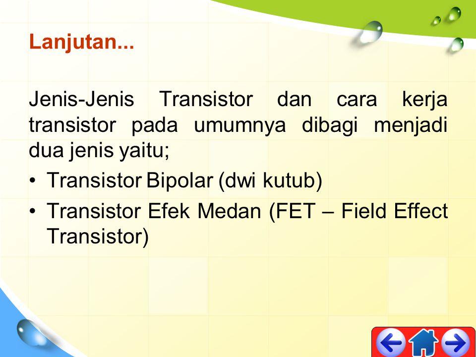 Lanjutan... Jenis-Jenis Transistor dan cara kerja transistor pada umumnya dibagi menjadi dua jenis yaitu;