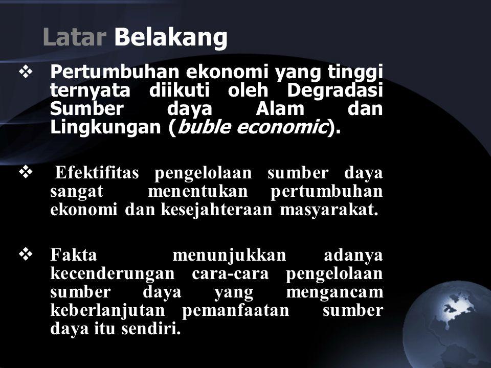 Latar Belakang Pertumbuhan ekonomi yang tinggi ternyata diikuti oleh Degradasi Sumber daya Alam dan Lingkungan (buble economic).