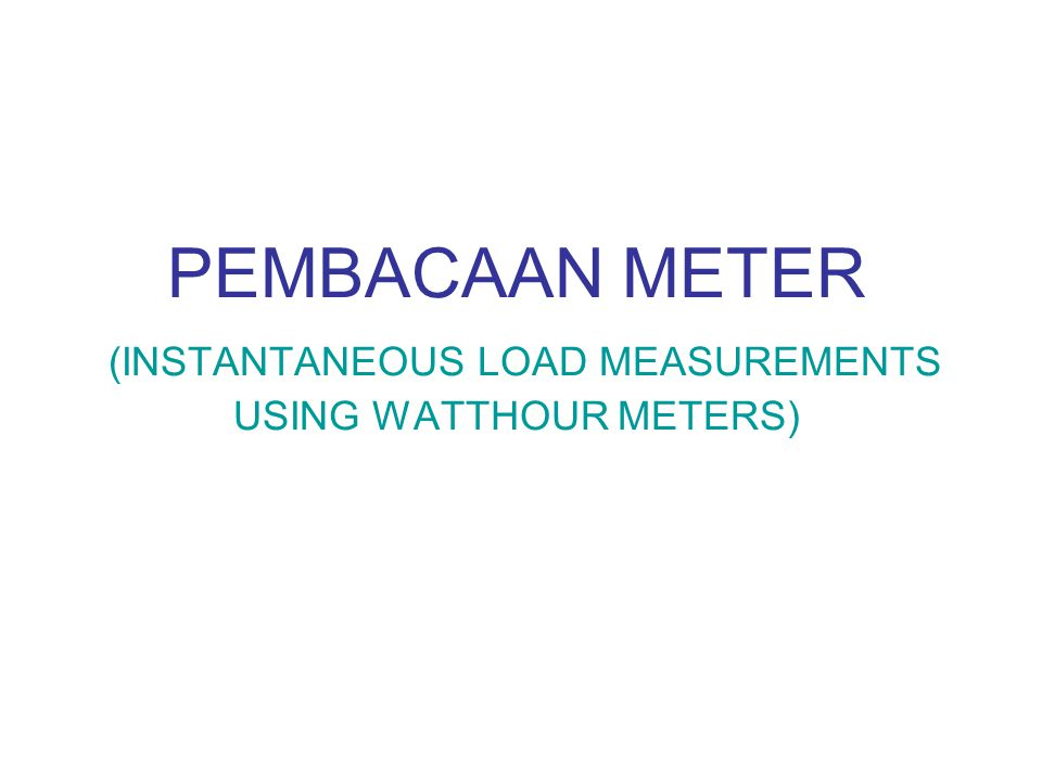 PEMBACAAN METER (INSTANTANEOUS LOAD MEASUREMENTS USING WATTHOUR METERS)