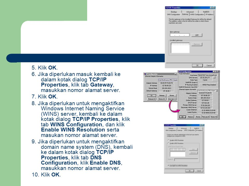 5. Klik OK. 6. Jika diperlukan masuk kembali ke dalam kotak dialog TCP/IP Properties, klik tab Gateway, masukkan nomor alamat server.