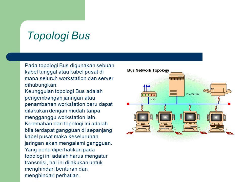 Topologi Bus Pada topologi Bus digunakan sebuah kabel tunggal atau kabel pusat di mana seluruh workstation dan server dihubungkan.