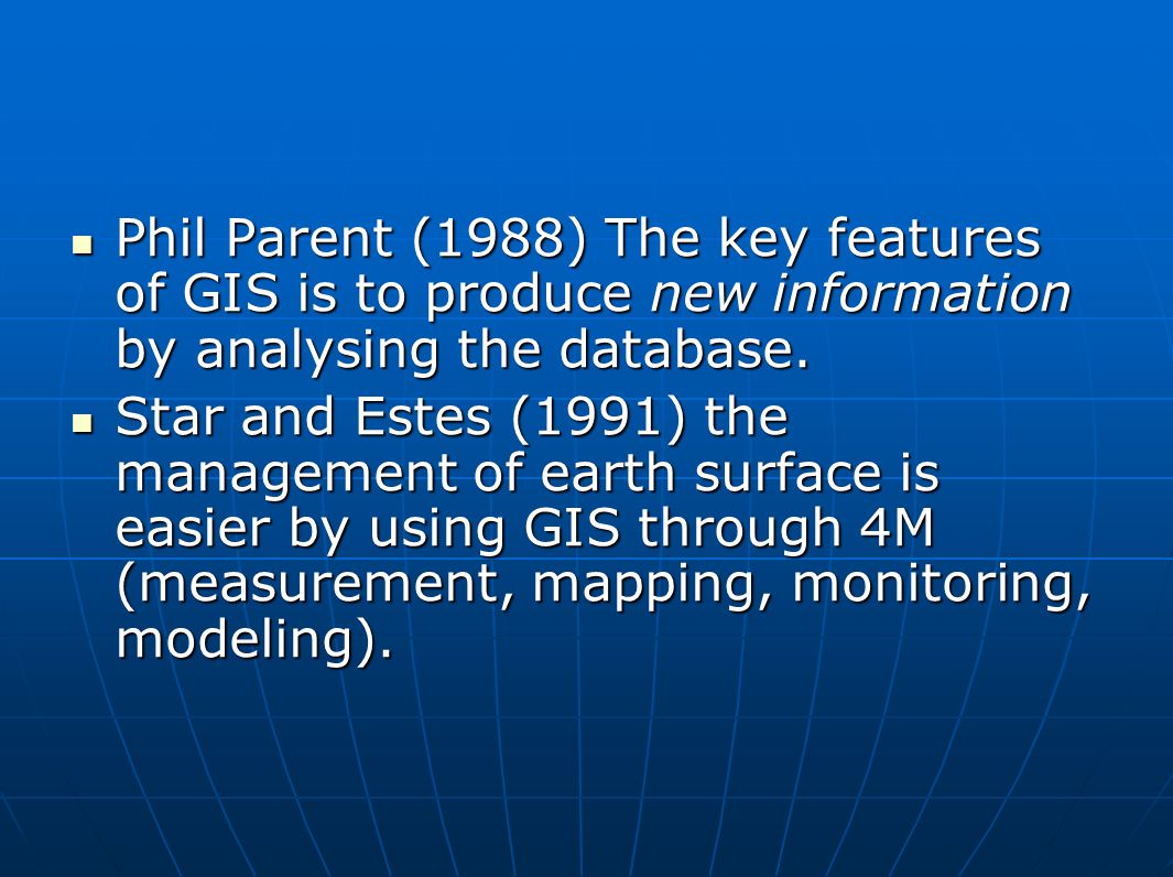 Phil Parent (1988) The key features of GIS is to produce new information by analysing the database.