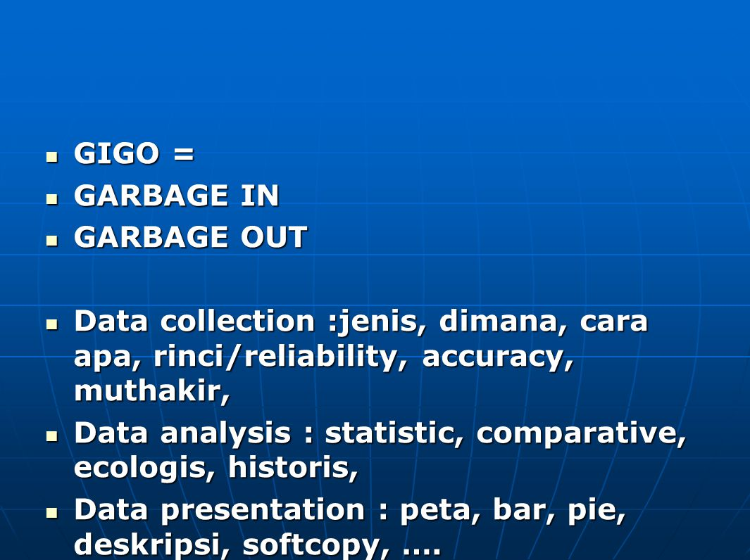 GIGO = GARBAGE IN. GARBAGE OUT. Data collection :jenis, dimana, cara apa, rinci/reliability, accuracy, muthakir,