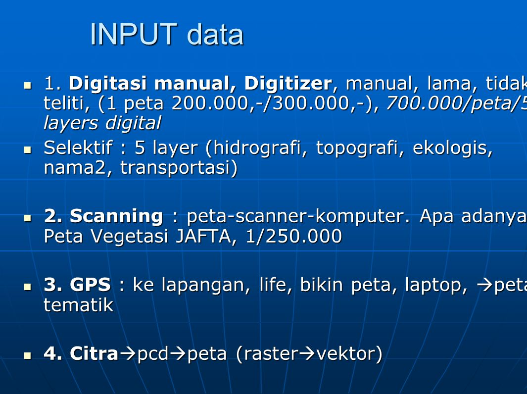 INPUT data 1. Digitasi manual, Digitizer, manual, lama, tidak teliti, (1 peta 200.000,-/300.000,-), 700.000/peta/5 layers digital.