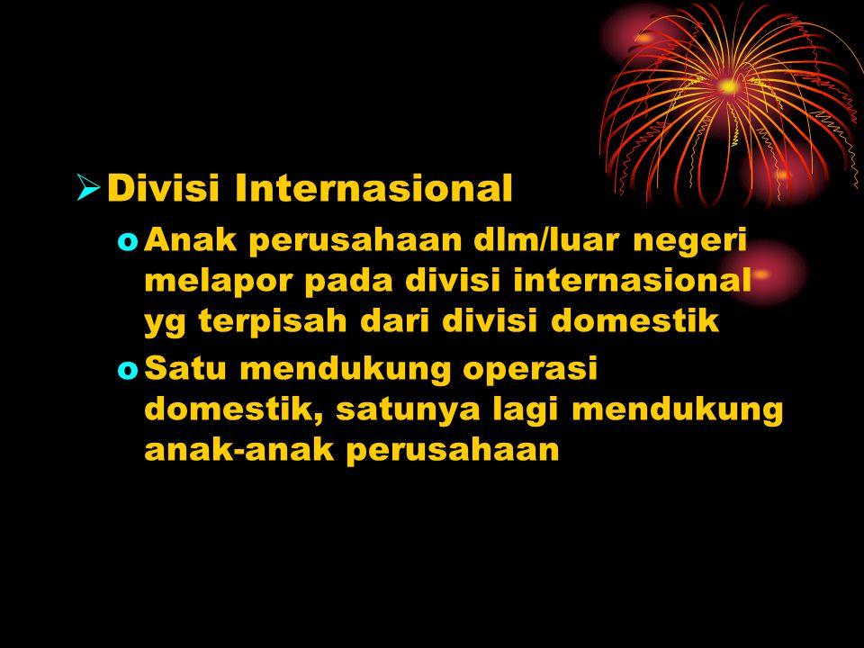 Divisi Internasional Anak perusahaan dlm/luar negeri melapor pada divisi internasional yg terpisah dari divisi domestik.