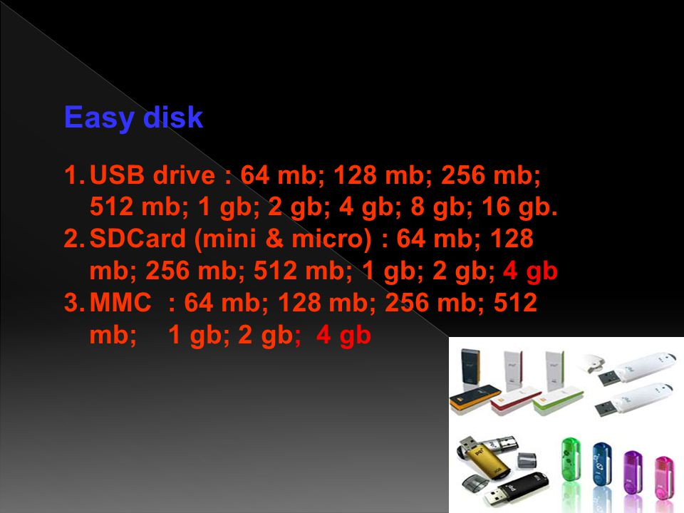 Easy disk USB drive : 64 mb; 128 mb; 256 mb; 512 mb; 1 gb; 2 gb; 4 gb; 8 gb; 16 gb.