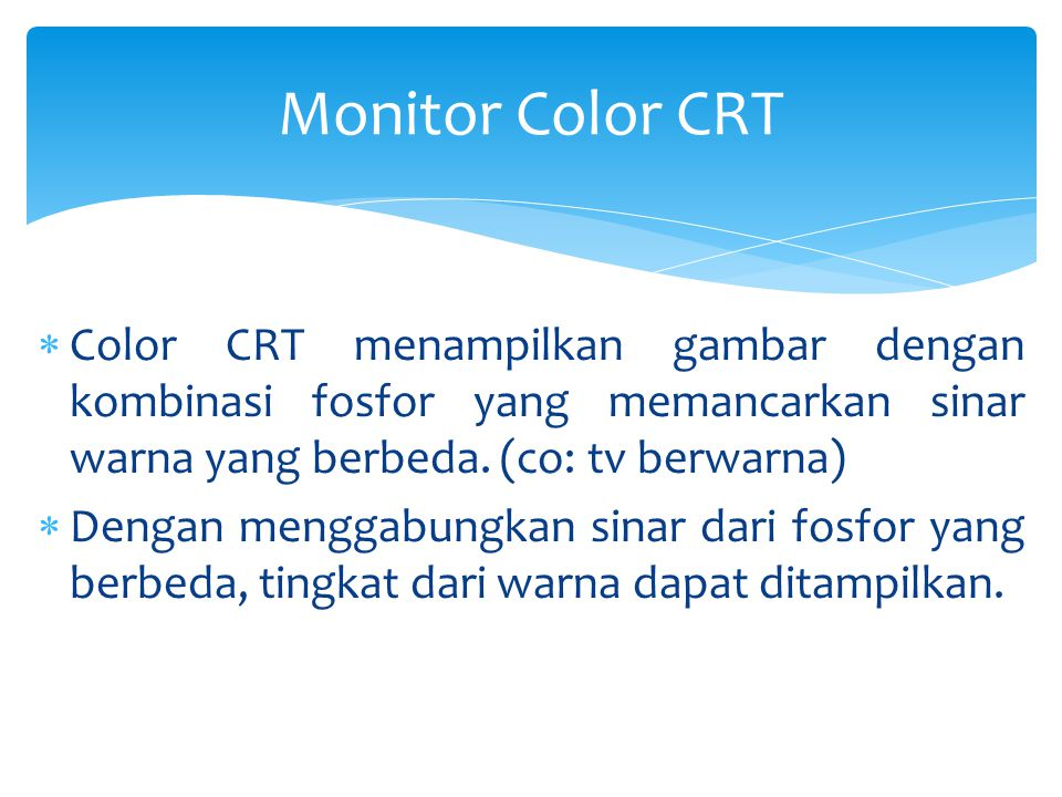Monitor Color CRT Color CRT menampilkan gambar dengan kombinasi fosfor yang memancarkan sinar warna yang berbeda. (co: tv berwarna)