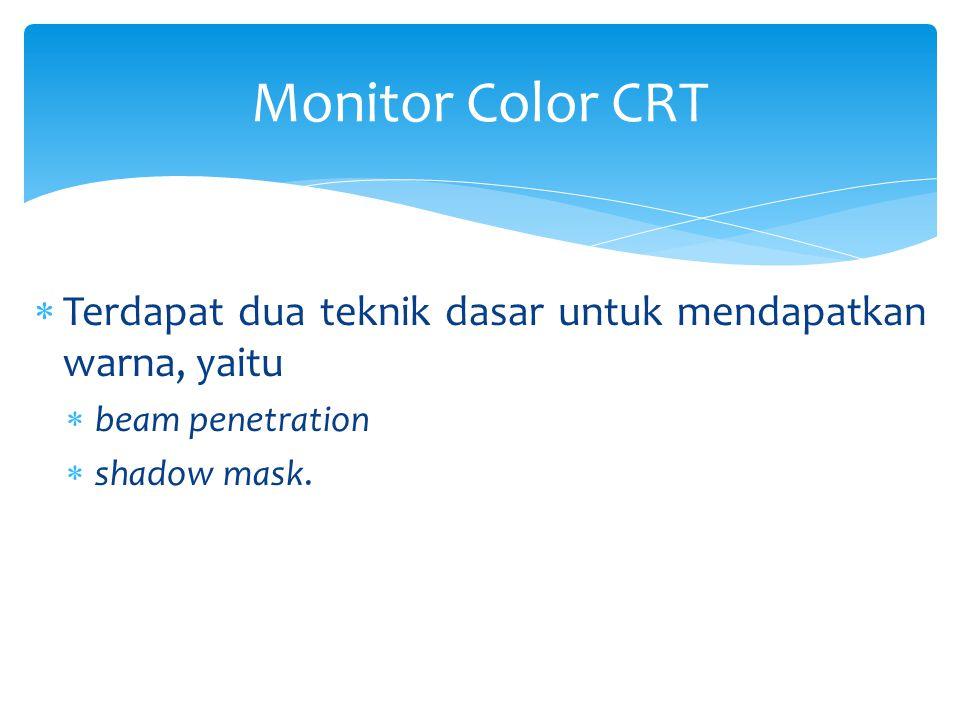 Monitor Color CRT Terdapat dua teknik dasar untuk mendapatkan warna, yaitu.