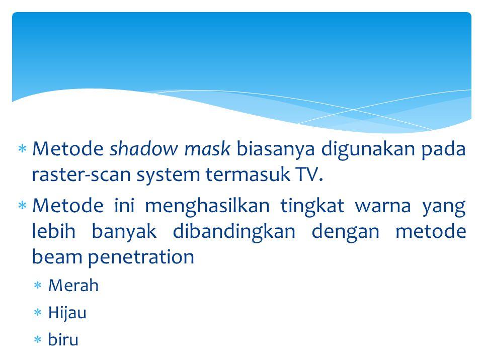 Metode shadow mask biasanya digunakan pada raster-scan system termasuk TV.