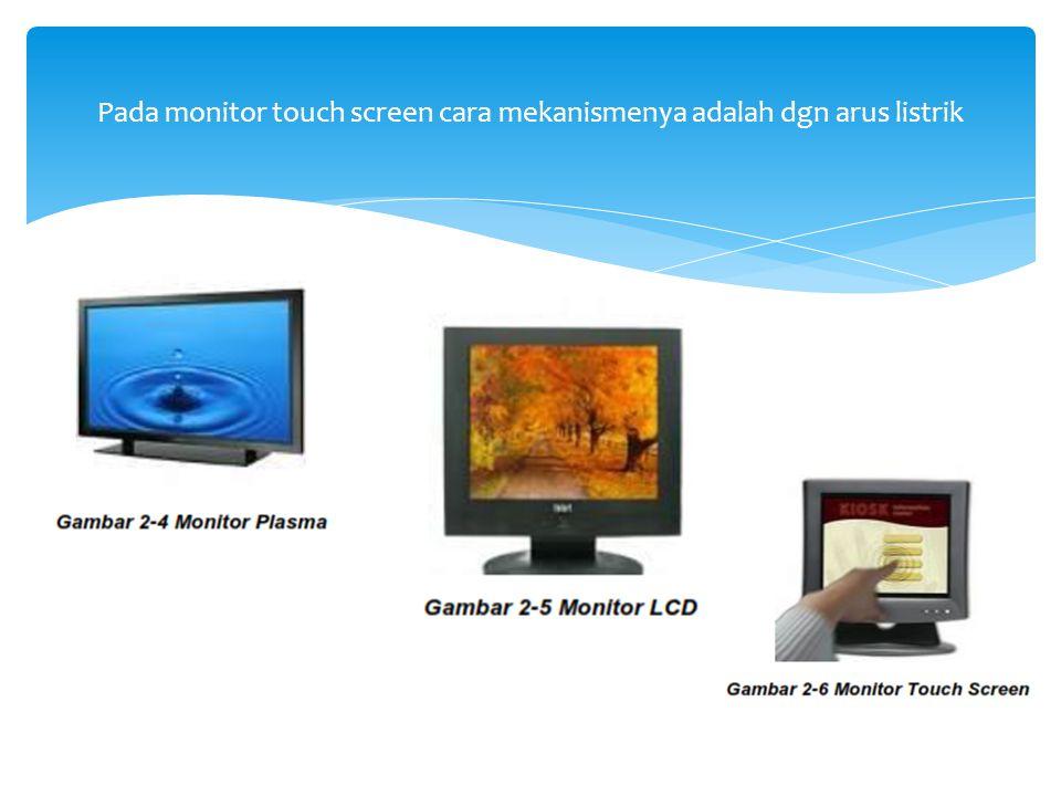 Pada monitor touch screen cara mekanismenya adalah dgn arus listrik