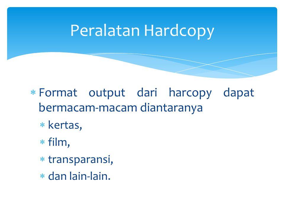 Peralatan Hardcopy Format output dari harcopy dapat bermacam-macam diantaranya. kertas, film, transparansi,