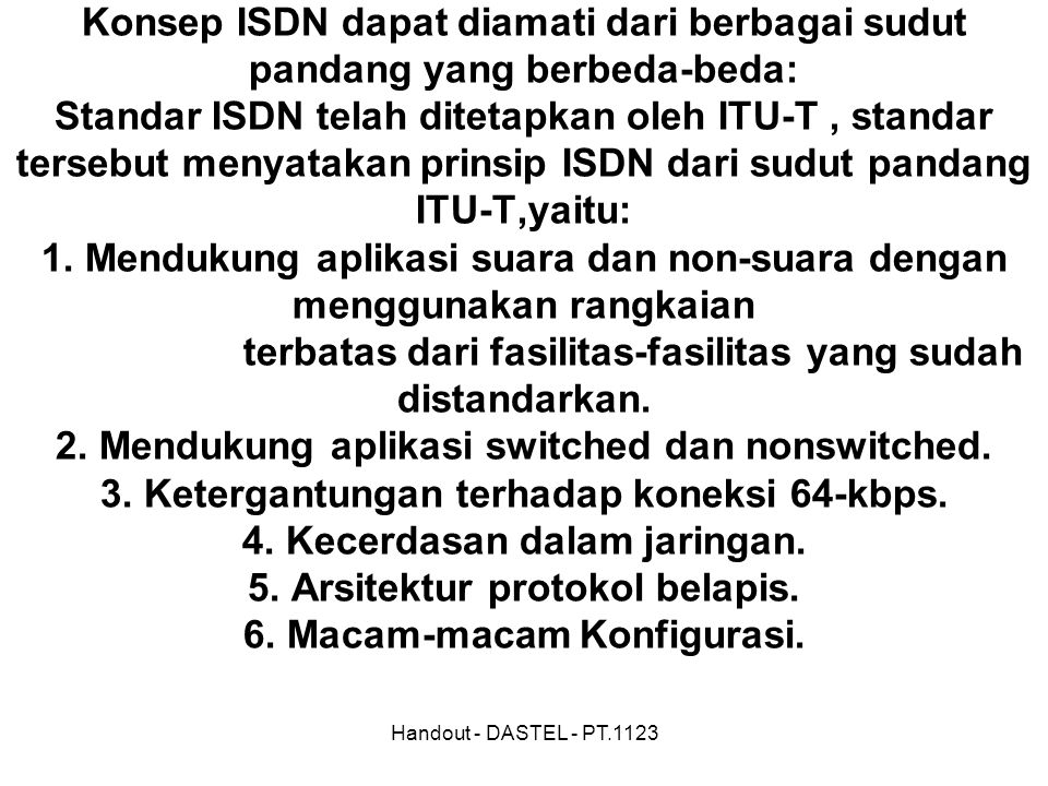 TINJAUAN ISDN Konsep ISDN dapat diamati dari berbagai sudut pandang yang berbeda-beda: Standar ISDN telah ditetapkan oleh ITU-T , standar tersebut menyatakan prinsip ISDN dari sudut pandang ITU-T,yaitu: 1. Mendukung aplikasi suara dan non-suara dengan menggunakan rangkaian terbatas dari fasilitas-fasilitas yang sudah distandarkan. 2. Mendukung aplikasi switched dan nonswitched. 3. Ketergantungan terhadap koneksi 64-kbps. 4. Kecerdasan dalam jaringan. 5. Arsitektur protokol belapis. 6. Macam-macam Konfigurasi.