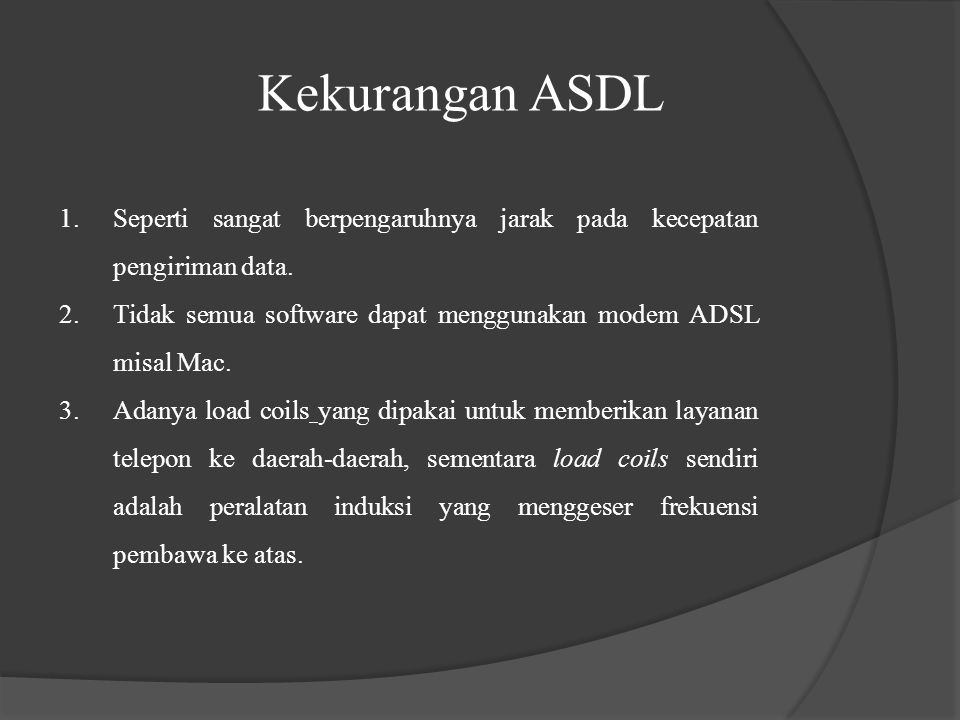 Kekurangan ASDL Seperti sangat berpengaruhnya jarak pada kecepatan pengiriman data. Tidak semua software dapat menggunakan modem ADSL misal Mac.
