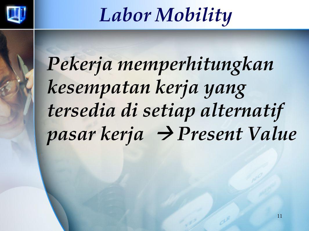Labor Mobility Pekerja memperhitungkan kesempatan kerja yang tersedia di setiap alternatif pasar kerja  Present Value.