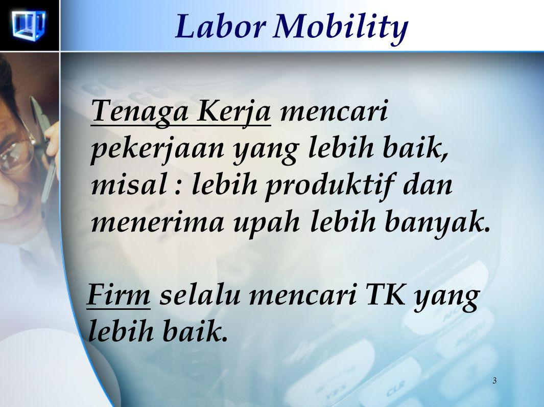 Labor Mobility Tenaga Kerja mencari pekerjaan yang lebih baik, misal : lebih produktif dan menerima upah lebih banyak.