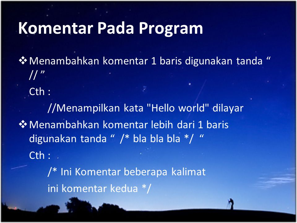Komentar Pada Program Menambahkan komentar 1 baris digunakan tanda // Cth : //Menampilkan kata Hello world dilayar.