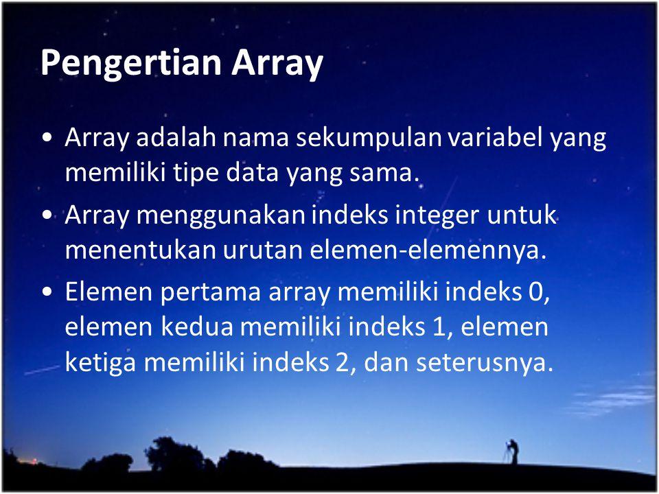 Pengertian Array Array adalah nama sekumpulan variabel yang memiliki tipe data yang sama.