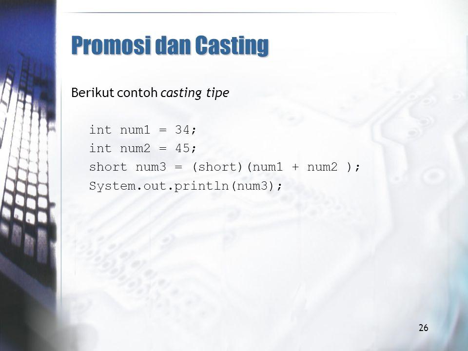 Promosi dan Casting Berikut contoh casting tipe int num1 = 34; int num2 = 45; short num3 = (short)(num1 + num2 ); System.out.println(num3);