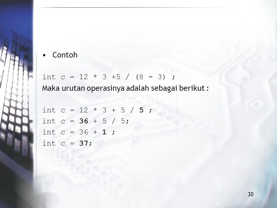 Contoh int c = 12 * 3 +5 / (8 - 3) ; Maka urutan operasinya adalah sebagai berikut : int c = 12 * 3 + 5 / 5 ;
