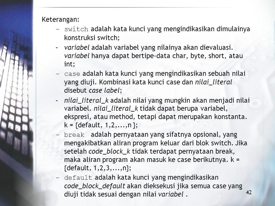 Keterangan: switch adalah kata kunci yang mengindikasikan dimulainya konstruksi switch;