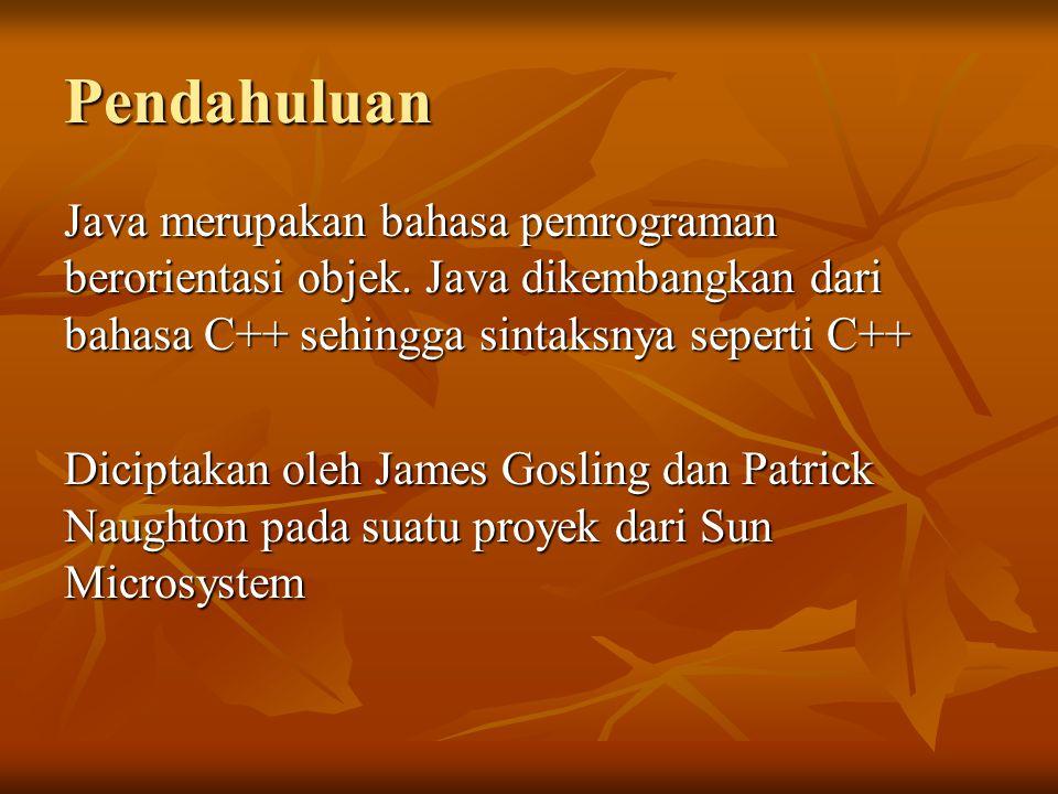 Pendahuluan Java merupakan bahasa pemrograman berorientasi objek. Java dikembangkan dari bahasa C++ sehingga sintaksnya seperti C++